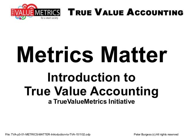 TRUE VALUE ACCOUNTING File: TVA-p3-01-METRICS-MATTER-Introduction-to-TVA-151102.odp Peter Burgess (c) All rights reserved ...