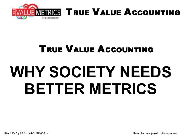 WHY SOCIETY NEEDS BETTER METRICS File: MDIA-p3-01-1-WHY-151005.odp Peter Burgess (c) All rights reserved TRUE VALUE ACCOUN...