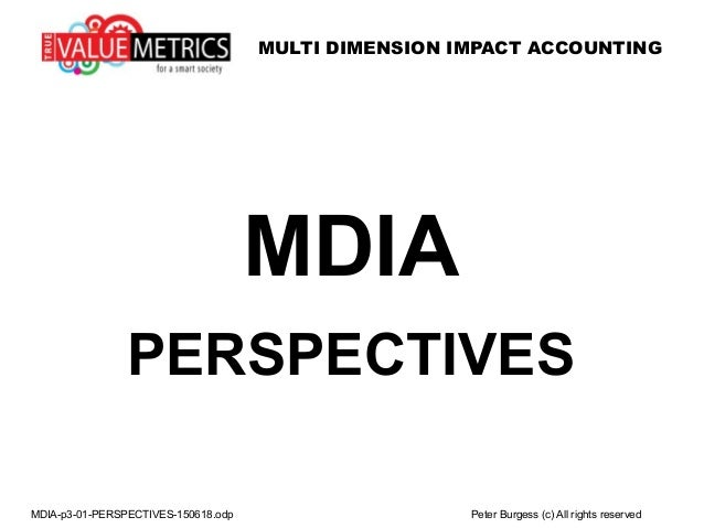 MULTI DIMENSION IMPACT ACCOUNTING MDIA-p3-01-PERSPECTIVES-150618.odp Peter Burgess (c) All rights reserved MDIA PERSPECTIV...