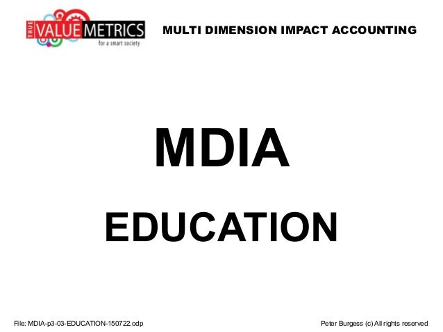 MULTI DIMENSION IMPACT ACCOUNTING MDIA EDUCATION File: MDIA-p3-03-EDUCATION-150722.odp Peter Burgess (c) All rights reserv...