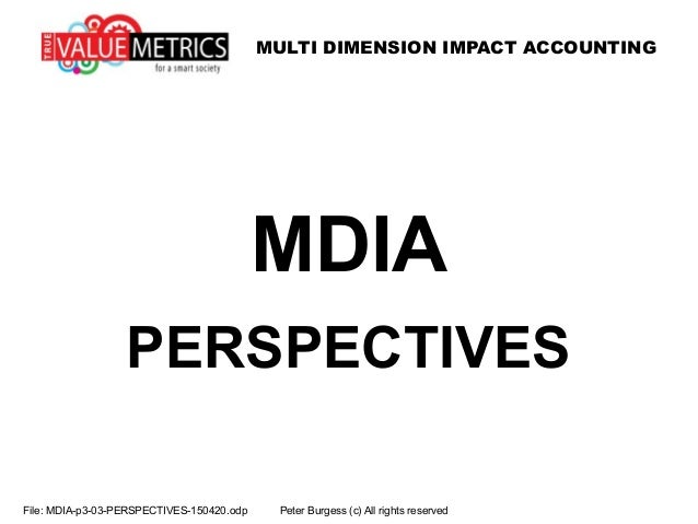 MULTI DIMENSION IMPACT ACCOUNTING File: MDIA-p3-03-PERSPECTIVES-150420.odp Peter Burgess (c) All rights reserved MDIA PERS...