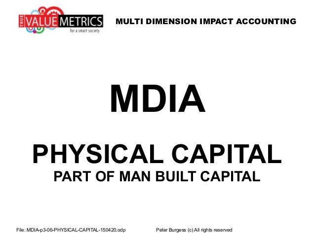 MULTI DIMENSION IMPACT ACCOUNTING File: MDIA-p3-06-PHYSICAL-CAPITAL-150420.odp Peter Burgess (c) All rights reserved MDIA ...