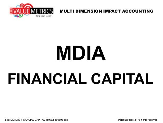 MULTI DIMENSION IMPACT ACCOUNTING File: MDIA-p3-FINANCIAL-CAPITAL-150702-160606.odp Peter Burgess (c) All rights reserved ...
