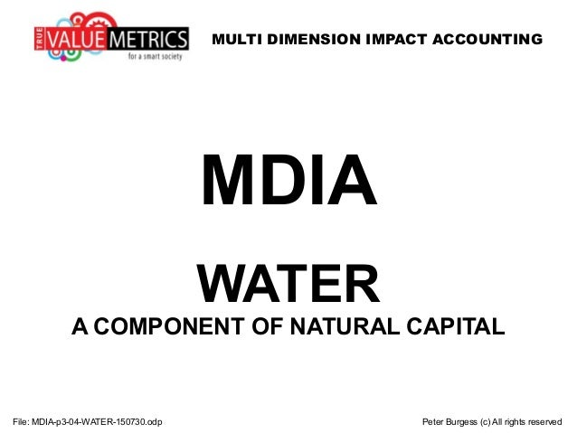 MULTI DIMENSION IMPACT ACCOUNTING File: MDIA-p3-04-WATER-150730.odp Peter Burgess (c) All rights reserved MDIA WATER A COM...