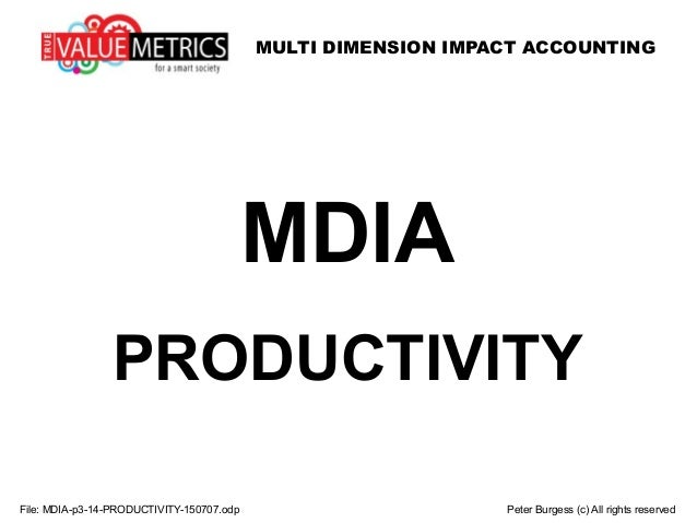 MULTI DIMENSION IMPACT ACCOUNTING File: MDIA-p3-14-PRODUCTIVITY-150707.odp Peter Burgess (c) All rights reserved MDIA PROD...