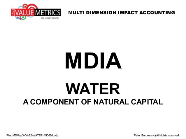 MULTI DIMENSION IMPACT ACCOUNTING File: MDIA-p3-04-32-WATER-150620.odp Peter Burgess (c) All rights reserved MDIA WATER A ...