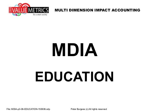 MULTI DIMENSION IMPACT ACCOUNTING MDIA EDUCATION File: MDIA-p3-06-EDUCATION-150606.odp Peter Burgess (c) All rights reserv...
