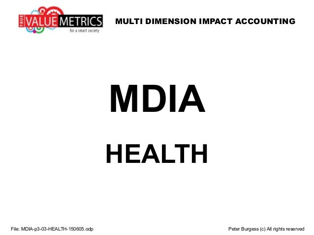 MULTI DIMENSION IMPACT ACCOUNTING File: MDIA-p3-03-HEALTH-150605.odp Peter Burgess (c) All rights reserved MDIA HEALTH