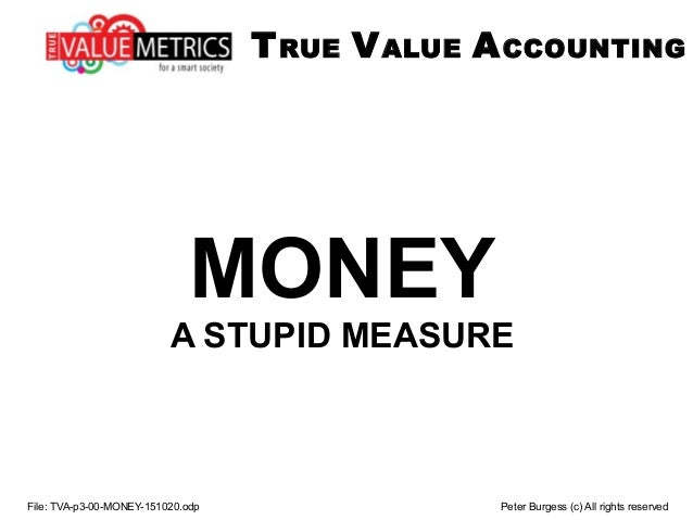 MONEY A STUPID MEASURE File: TVA-p3-00-MONEY-151020.odp Peter Burgess (c) All rights reserved TRUE VALUE ACCOUNTING