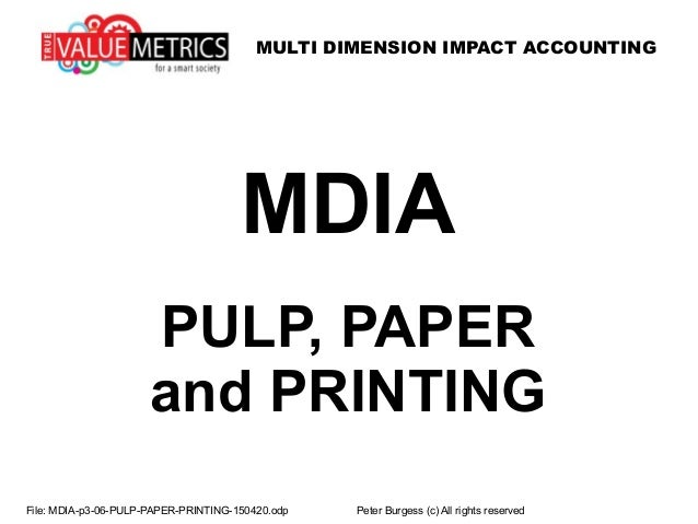 MULTI DIMENSION IMPACT ACCOUNTING File: MDIA-p3-06-PULP-PAPER-PRINTING-150420.odp Peter Burgess (c) All rights reserved MD...