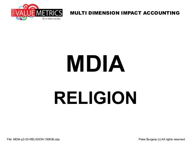 MULTI DIMENSION IMPACT ACCOUNTING MDIA RELIGION File: MDIA-p3-03-RELIGION-150606.odp Peter Burgess (c) All rights reserved