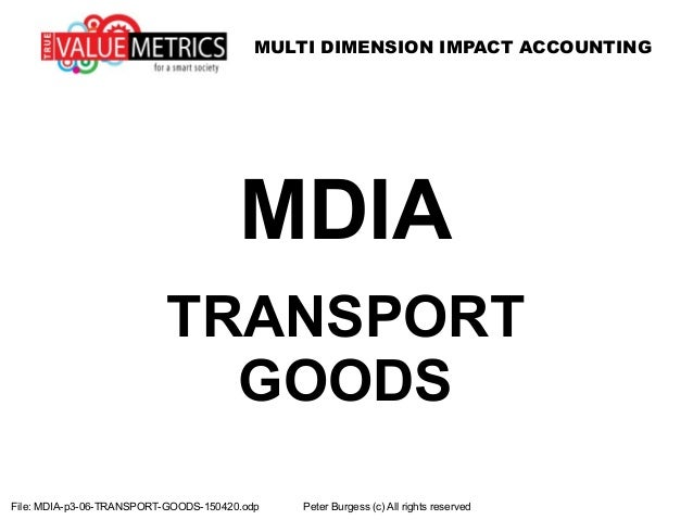 MULTI DIMENSION IMPACT ACCOUNTING File: MDIA-p3-06-TRANSPORT-GOODS-150420.odp Peter Burgess (c) All rights reserved MDIA T...
