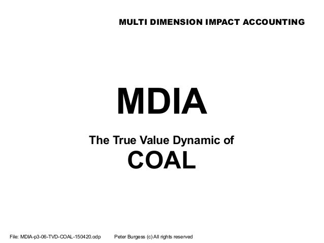 MULTI DIMENSION IMPACT ACCOUNTING File: MDIA-p3-06-TVD-COAL-150420.odp Peter Burgess (c) All rights reserved MDIA The True...