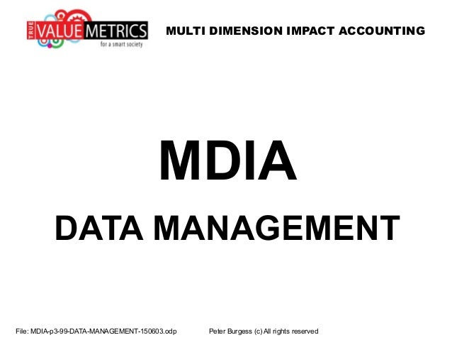 MULTI DIMENSION IMPACT ACCOUNTING MDIA DATA MANAGEMENT File: MDIA-p3-99-DATA-MANAGEMENT-150603.odp Peter Burgess (c) All r...