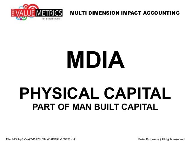 MULTI DIMENSION IMPACT ACCOUNTING File: MDIA-p3-04-22-PHYSICAL-CAPITAL-150630.odp Peter Burgess (c) All rights reserved MD...