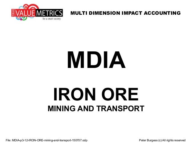 MULTI DIMENSION IMPACT ACCOUNTING File: MDIA-p3-12-IRON-ORE-mining-and-transport-150707.odp Peter Burgess (c) All rights r...