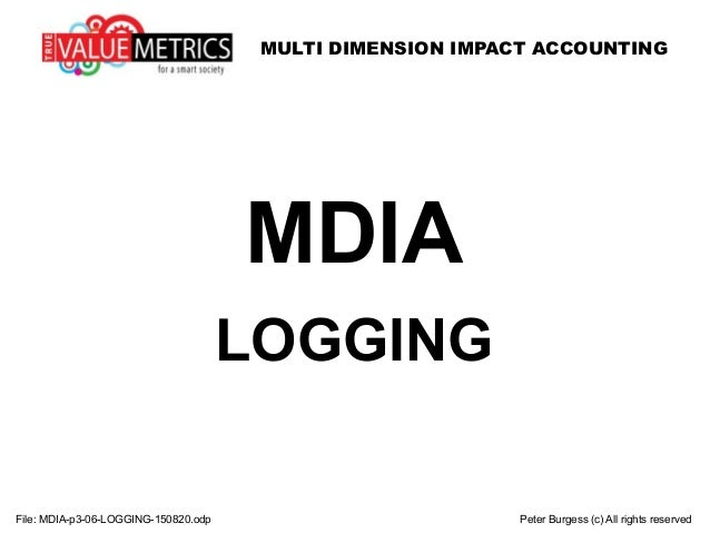 MULTI DIMENSION IMPACT ACCOUNTING File: MDIA-p3-06-LOGGING-150820.odp Peter Burgess (c) All rights reserved MDIA LOGGING