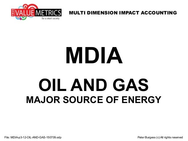 MULTI DIMENSION IMPACT ACCOUNTING File: MDIA-p3-12-OIL-AND-GAS-150709.odp Peter Burgess (c) All rights reserved MDIA OIL A...
