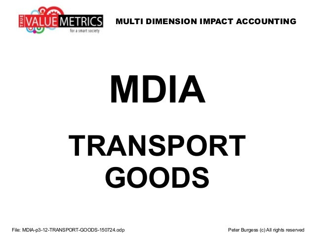 MULTI DIMENSION IMPACT ACCOUNTING File: MDIA-p3-12-TRANSPORT-GOODS-150724.odp Peter Burgess (c) All rights reserved MDIA T...