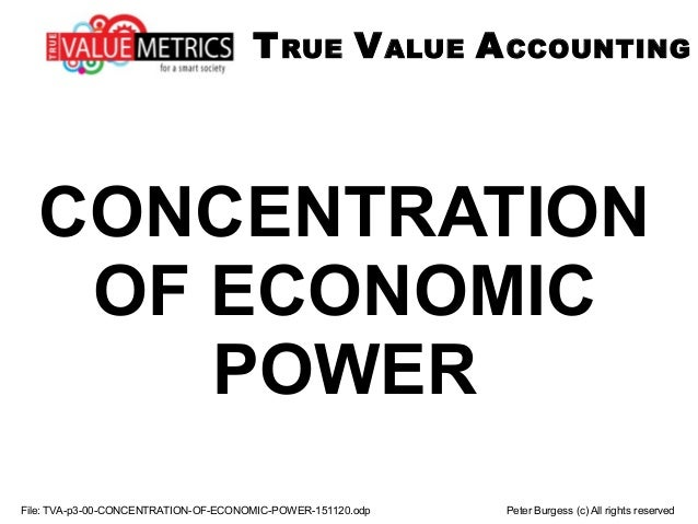 CONCENTRATION OF ECONOMIC POWER TRUE VALUE ACCOUNTING File: TVA-p3-00-CONCENTRATION-OF-ECONOMIC-POWER-151120.odp Peter Bur...
