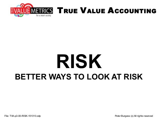 File: TVA-p3-00-RISK-151010.odp Peter Burgess (c) All rights reserved RISK BETTER WAYS TO LOOK AT RISK TRUE VALUE ACCOUNTI...