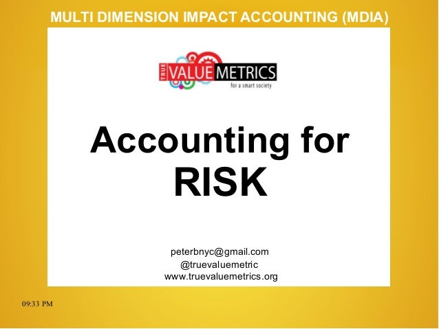 09:33 PM peterbnyc@gmail.com www.truevaluemetrics.org MULTI DIMENSION IMPACT ACCOUNTING (MDIA) Accounting for RISK @trueva...