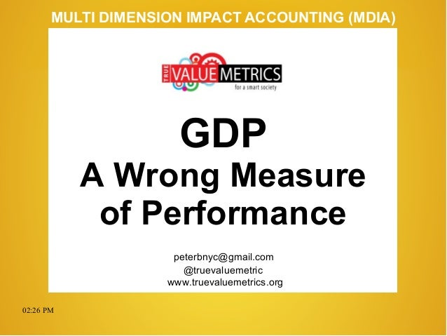 02:26 PM peterbnyc@gmail.com www.truevaluemetrics.org MULTI DIMENSION IMPACT ACCOUNTING (MDIA) GDP A Wrong Measure of Perf...