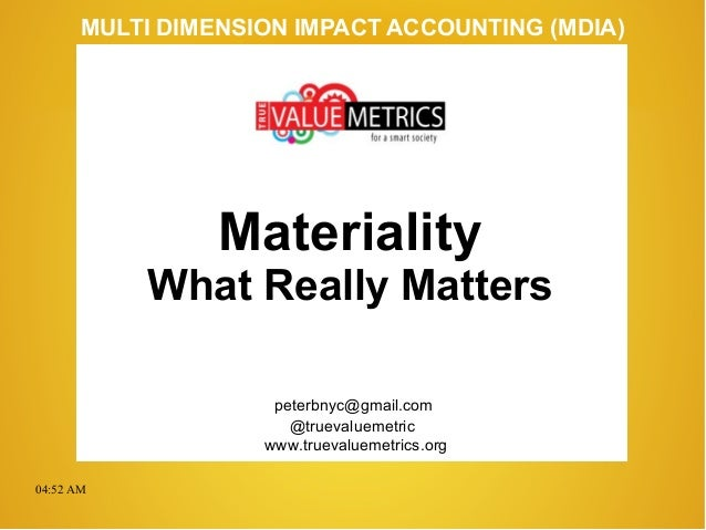 04:52 AM peterbnyc@gmail.com www.truevaluemetrics.org MULTI DIMENSION IMPACT ACCOUNTING (MDIA) Materiality What Really Mat...