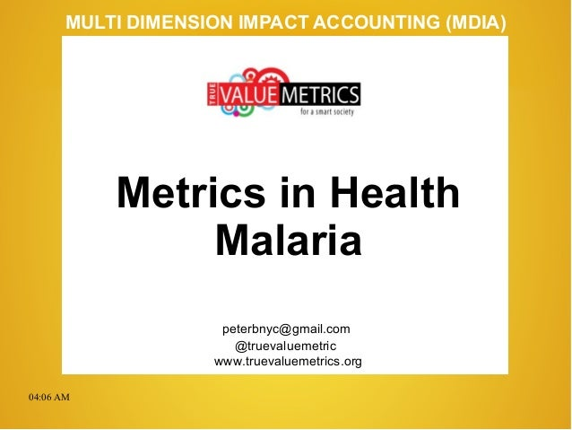 04:06 AM peterbnyc@gmail.com www.truevaluemetrics.org MULTI DIMENSION IMPACT ACCOUNTING (MDIA) Metrics in Health Malaria @...