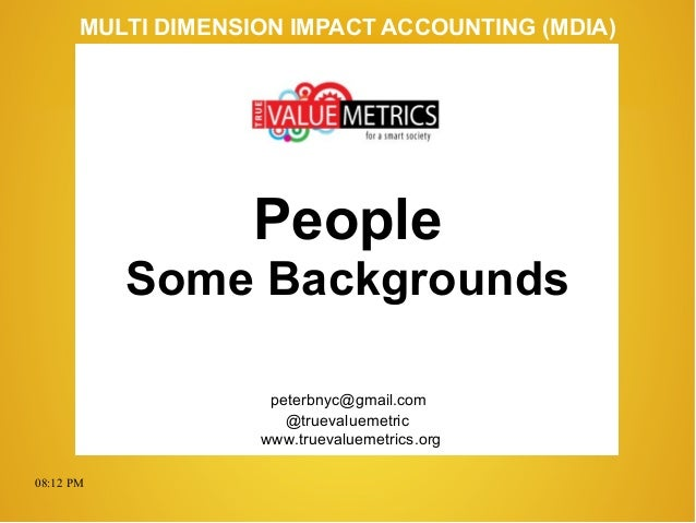 08:12 PM peterbnyc@gmail.com www.truevaluemetrics.org MULTI DIMENSION IMPACT ACCOUNTING (MDIA) People Some Backgrounds @tr...