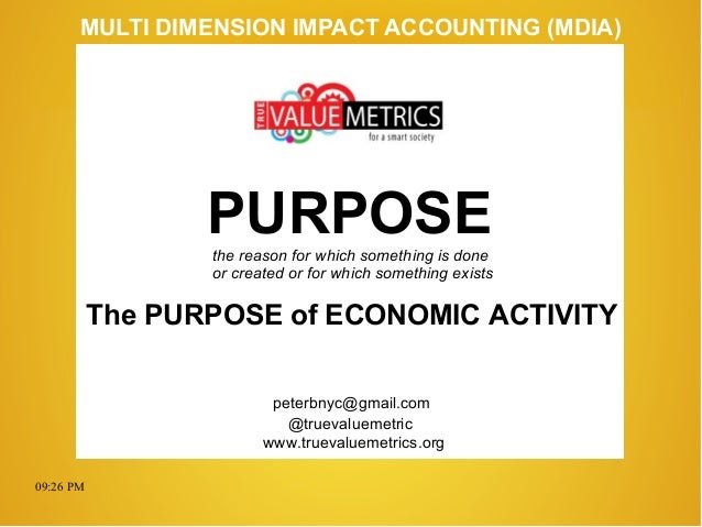 09:26 PM peterbnyc@gmail.com www.truevaluemetrics.org MULTI DIMENSION IMPACT ACCOUNTING (MDIA) The PURPOSE of ECONOMIC ACT...