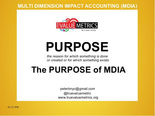 01:32 PM peterbnyc@gmail.com www.truevaluemetrics.org MULTI DIMENSION IMPACT ACCOUNTING (MDIA) PURPOSE The PURPOSE of MDIA...