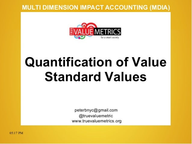 05:17 PM peterbnyc@gmail.com www.truevaluemetrics.org MULTI DIMENSION IMPACT ACCOUNTING (MDIA) Quantification of Value Sta...