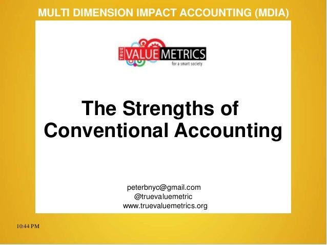 10:44 PM peterbnyc@gmail.com www.truevaluemetrics.org MULTI DIMENSION IMPACT ACCOUNTING (MDIA) The Strengths of Convention...