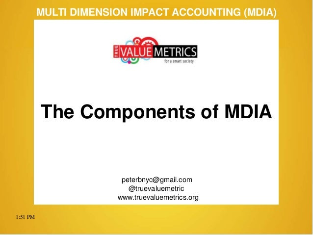 1:51 PM peterbnyc@gmail.com www.truevaluemetrics.org MULTI DIMENSION IMPACT ACCOUNTING (MDIA) The Components of MDIA @true...