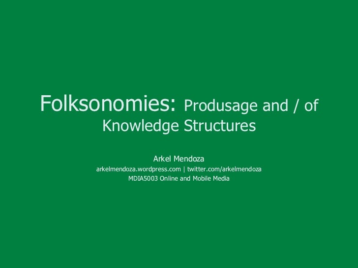 Folksonomies:  Produsage and / of Knowledge Structures Arkel Mendoza arkelmendoza.wordpress.com | twitter.com/arkelmendoza...