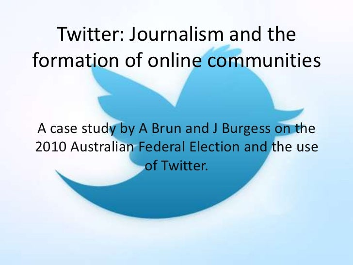 Twitter: Journalism and theformation of online communitiesA case study by A Brun and J Burgess on the2010 Australian Feder...