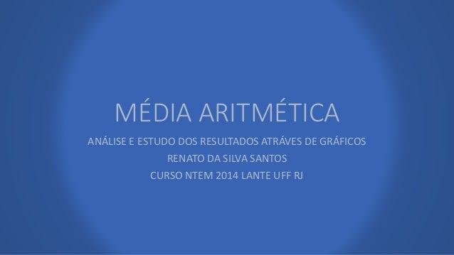 MÉDIA ARITMÉTICA  ANÁLISE E ESTUDO DOS RESULTADOS ATRÁVES DE GRÁFICOS  RENATO DA SILVA SANTOS  CURSO NTEM 2014 LANTE UFF R...