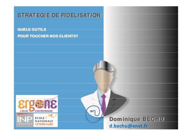 STRATEGIE DE FIDELISATIONQUELS OUTILSPOUR TOUCHER NOS CLIENTS?                            Dominique BECHU                 ...