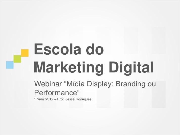 "Escola doMarketing DigitalWebinar ""Mídia Display: Branding ouPerformance""17/mai/2012 – Prof. Jessé Rodrigues"