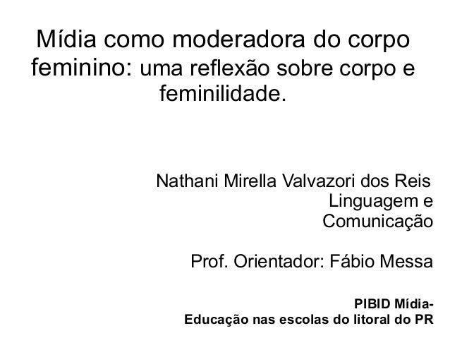 Mídia como moderadora do corpo feminino: uma reflexão sobre corpo e feminilidade.  Nathani Mirella Valvazori dos Reis Ling...
