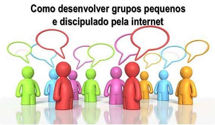 Como desenvolver grupos pequenos   e discipulado pela internet