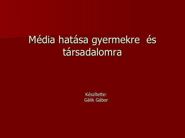 Média hatása gyermekre  és társadalomra Készítette: Gálik Gábor