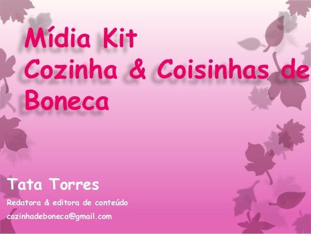 Mídia Kit Cozinha & Coisinhas de Boneca Tata Torres Redatora & editora de conteúdo cozinhadeboneca@gmail.com