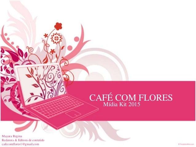 CAFÉ COM FLORES Mídia Kit 2015 Mayara Regina Redatora & Editora de conteúdo cafecomflores1@gmail.com