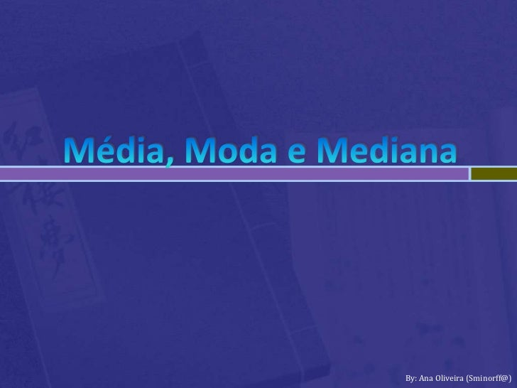 Média, Moda e Mediana<br />By: Ana Oliveira (Sminorff@)<br />