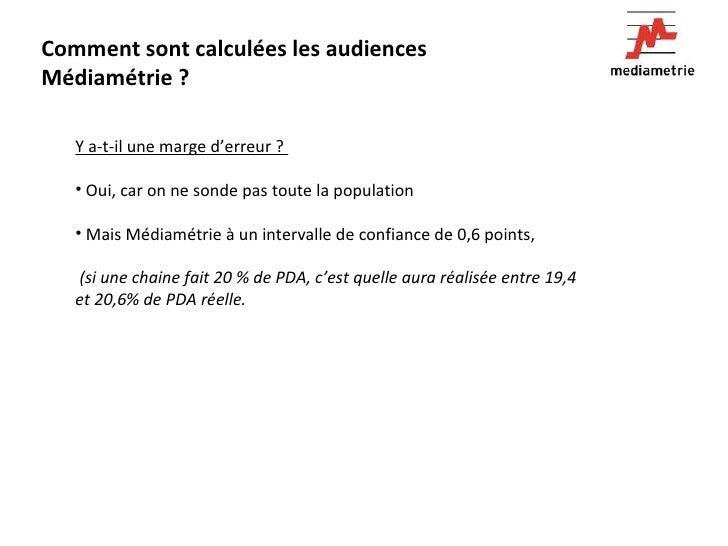 Comment sont calculées les audiences Médiamétrie ? <ul><li>Y a-t-il une marge d'erreur ?  </li></ul><ul><li>Oui, car on ne...