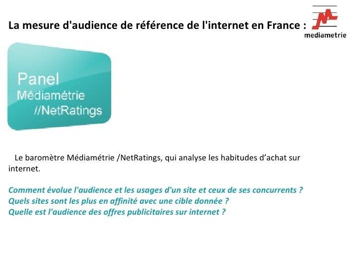 La mesure d'audience de référence de l'internet en France :   Le baromètre Médiamétrie /NetRatings, qui analyse les hab...
