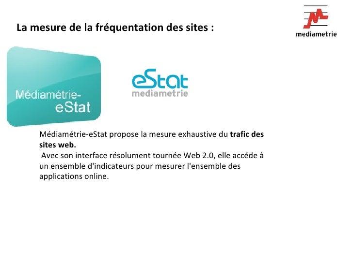 La mesure de la fréquentation des sites :     Médiamétrie-eStat propose la mesure exhaustive du  tr...