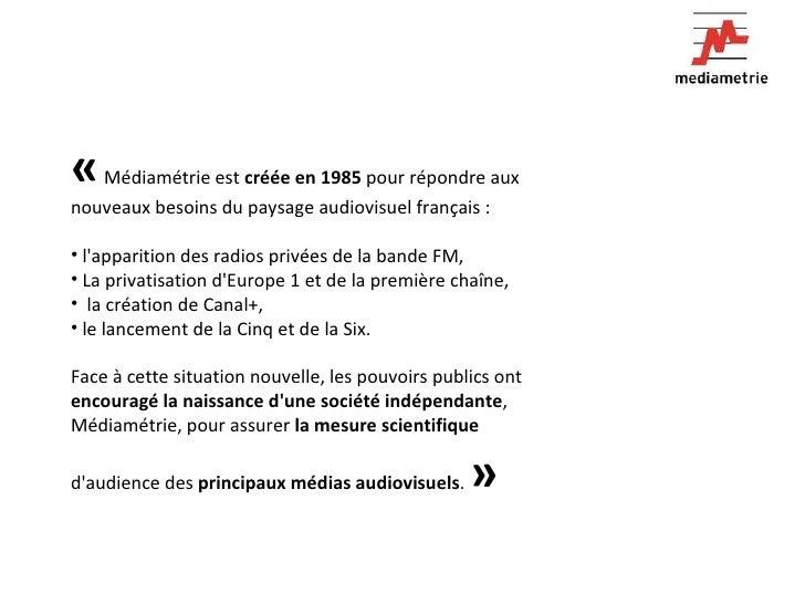 <ul><li>« Médiamétrie est  créée en 1985  pour répondre aux nouveaux besoins du paysage audiovisuel français :  </li></ul...